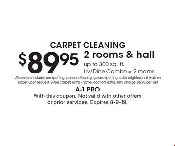 Carpet Cleaning. $89.95 2 rooms & hall up to 300 sq. ft. Liv/Dine Combo = 2 rooms All services include: pre-spotting, pre-conditioning, grease spotting, color brighteners & walk-on paper upon request. Some carpets extra - Some locations extra, min. charge $89.95 per visit. With this coupon. Not valid with other offers or prior services. Expires 8-9-19.