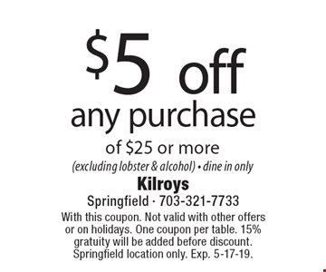$5 off any purchase of $25 or more (excluding lobster & alcohol) - dine in only. With this coupon. Not valid with other offers or on holidays. One coupon per table. 15% gratuity will be added before discount. Springfield location only. Exp. 5-17-19.