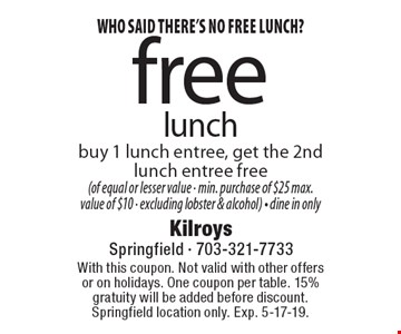 Who said there's no free lunch? free lunch buy 1 lunch entree, get the 2nd lunch entree free (of equal or lesser value - min. purchase of $25 max. value of $10 - excluding lobster & alcohol) - dine in only. With this coupon. Not valid with other offers or on holidays. One coupon per table. 15% gratuity will be added before discount. Springfield location only. Exp. 5-17-19.