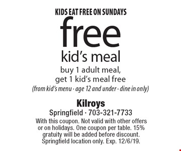 Kids eat free on Sundays. free kid's meal, buy 1 adult meal, get 1 kid's meal free (from kid's menu - age 12 and under - dine in only). With this coupon. Not valid with other offers or on holidays. One coupon per table. 15% gratuity will be added before discount. Springfield location only. Exp. 12/6/19.