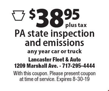 $38.95 plus tax PA state inspection and emissions any year car or truck. With this coupon. Please present coupon at time of service. Expires 8-30-19
