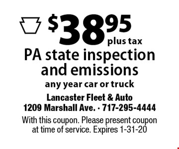 $38.95 plus tax PA state inspection and emissions any year car or truck. With this coupon. Please present coupon at time of service. Expires 1-31-20