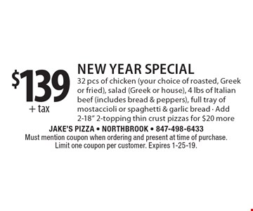 $139+ tax New Year Special32 pcs of chicken (your choice of roasted, Greek or fried), salad (Greek or house), 4 lbs of Italian beef (includes bread & peppers), full tray of mostaccioli or spaghetti & garlic bread - Add 2-18
