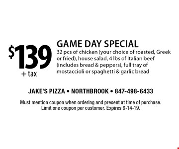 $139+ tax Game Day Special 32 pcs of chicken (your choice of roasted, Greek or fried), house salad, 4 lbs of Italian beef (includes bread & peppers), full tray of mostaccioli or spaghetti & garlic bread. Must mention coupon when ordering and present at time of purchase. Limit one coupon per customer. Expires 6-14-19.