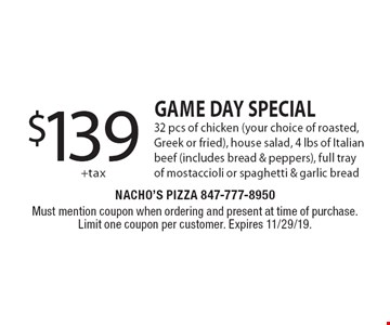 $139+tax GAME DAY SPECIAL 32 pcs of chicken (your choice of roasted, Greek or fried), house salad, 4 lbs of Italian beef (includes bread & peppers), full tray of mostaccioli or spaghetti & garlic bread. Must mention coupon when ordering and present at time of purchase. Limit one coupon per customer. Expires 11/29/19.