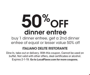 50% off dinner entree. Buy 1 dinner entree, get a 2nd dinner entree of equal or lesser value 50% off. Dine In, take-out or delivery. With this coupon. Cannot be used on buffet. Not valid with other offers, deal certificates or alcohol. Expires 2-1-19. Go to LocalFlavor.com for more coupons.