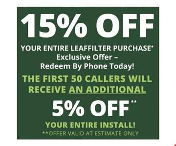 15% Off your entire leaffilter purchase* exclusive offer - redeem by phone today! The first 50 callers will receive an additional 5% off Your entire install!**Offer valid at estimate only Expires 12/06/19
