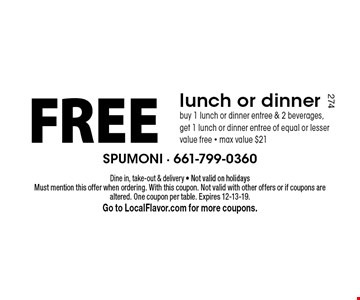 Free lunch or dinner. Buy 1 lunch or dinner entree & 2 beverages, get 1 lunch or dinner entree of equal or lesser value free. Max value $21. Dine in, take-out & delivery. Not valid on holidays Must mention this offer when ordering. With this coupon. Not valid with other offers or if coupons are altered. One coupon per table. Expires 12-13-19. Go to LocalFlavor.com for more coupons.