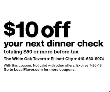 $10 off your next dinner check totaling $50 or more before tax. With this coupon. Not valid with other offers. Expires 7-26-19. Go to LocalFlavor.com for more coupons.