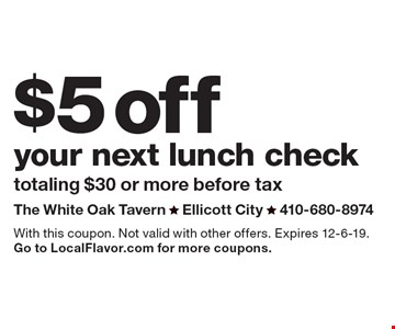$5 off your next lunch check. Totaling $30 or more before tax. With this coupon. Not valid with other offers. Expires 12-6-19. Go to LocalFlavor.com for more coupons.