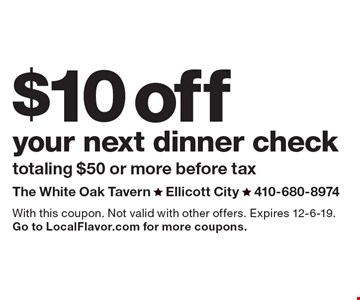 $10 off your next dinner check. Totaling $50 or more before tax. With this coupon. Not valid with other offers. Expires 12-6-19. Go to LocalFlavor.com for more coupons.