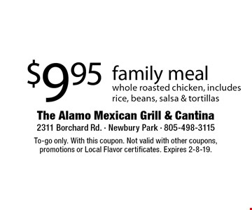 $9.95 family meal - whole roasted chicken, includes rice, beans, salsa & tortillas. To-go only. With this coupon. Not valid with other coupons, promotions or Local Flavor certificates. Expires 2-8-19.