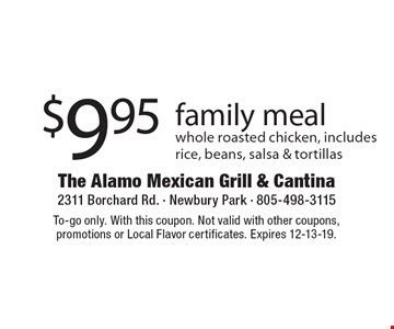 $9.95 family meal whole roasted chicken, includes rice, beans, salsa & tortillas. To-go only. With this coupon. Not valid with other coupons, promotions or Local Flavor certificates. Expires 12-13-19.