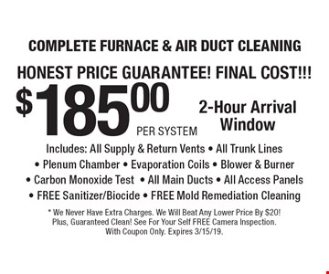 Honest Price Guarantee! Final Cost!!! $185.00 Per System Complete Furnace & Air Duct Cleaning. Includes: All Supply & Return Vents - All Trunk Lines - Plenum Chamber - Evaporation Coils - Blower & Burner - Carbon Monoxide Test- All Main Ducts - All Access Panels - Free Sanitizer/Biocide - Free Mold Remediation Cleaning. 2-Hour Arrival Window. * We Never Have Extra Charges. We Will Beat Any Lower Price By $20! Plus, Guaranteed Clean! See For Your Self Free Camera Inspection. With Coupon Only. Expires 3/15/19.
