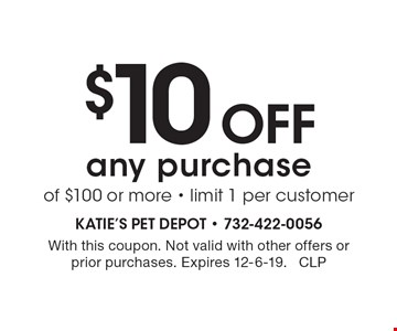 $10 off any purchase of $100 or more - limit 1 per customer. With this coupon. Not valid with other offers or prior purchases. Expires 12-6-19. CLP