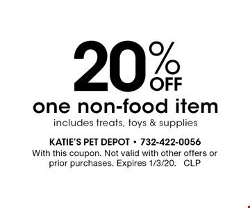 20% off one non-food item includes treats, toys & supplies. With this coupon. Not valid with other offers or prior purchases. Expires 1/3/20. CLP