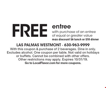 FREE entree with purchase of an entree of equal or greater value max discount $6 lunch or $10 dinner . With this coupon & purchase of 2 beverages. Dine in only. Excludes alcohol. One coupon per table. Not valid on holidays or buffets. Cannot be combined with other offers. Other restrictions may apply. Expires 10/31/19.Go to LocalFlavor.com for more coupons.