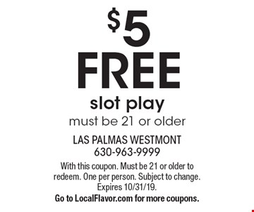 $5 FREE slot play must be 21 or older. With this coupon. Must be 21 or older to redeem. One per person. Subject to change. Expires 10/31/19.Go to LocalFlavor.com for more coupons.