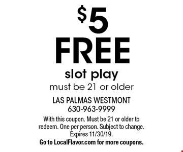 $5 FREE slot play. Must be 21 or older. With this coupon. Must be 21 or older to redeem. One per person. Subject to change. Expires 11/30/19. Go to LocalFlavor.com for more coupons.