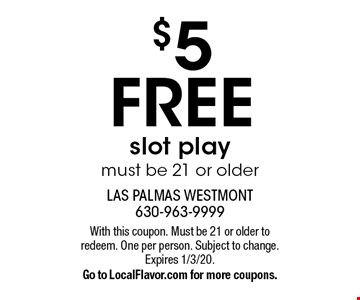 $5 FREE slot play. Must be 21 or older. With this coupon. Must be 21 or older to redeem. One per person. Subject to change. Expires 1/3/20. Go to LocalFlavor.com for more coupons.