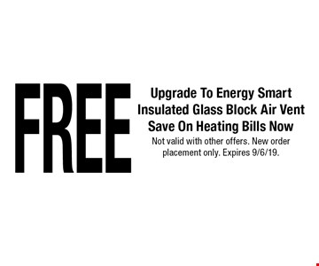 Free Upgrade To Energy Smart Insulated Glass Block Air Vent Save On Heating Bills Now. Not valid with other offers. New order placement only. Expires 9/6/19.
