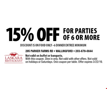 15% off for parties of 6 or more. DISCOUNT IS ON food only. 6 dinner entree minimum. Not valid on buffet or banquets. With this coupon. Dine in only. Not valid with other offers. Not valid on holidays or Saturdays. One coupon per table. Offer expires 3/22/19.