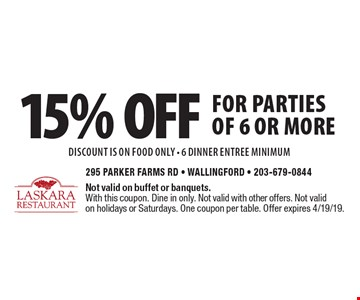 15% off for parties of 6 or more DISCOUNT IS ON food only - 6 dinner entree minimum. Not valid on buffet or banquets. With this coupon. Dine in only. Not valid with other offers. Not valid on holidays or Saturdays. One coupon per table. Offer expires 4/19/19.