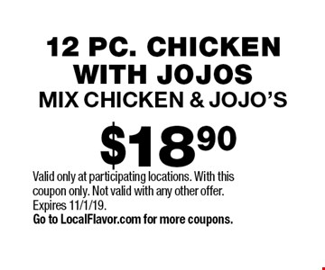 $18.90 12 pc. chicken with Jojos mix chicken & Jojo's. Valid only at participating locations. With this coupon only. Not valid with any other offer. Expires 11/1/19. Go to LocalFlavor.com for more coupons.