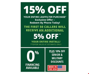 15% off your entire Leaffilter purchase. Exclusive offer. Redeem by phone today. The first 50 callers will receive an additional 5% off your entire install. 0% financing available. Plus 10% off senior & military discounts.Offer valid at estimate only.