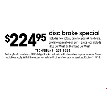 $224.95 disc brake special. Includes new rotors, ceramic pads & hardware. Lifetime warranties on parts. Brake jobs include FREE Car Wash by Diamond Car Wash. Deal applies to most cars, SUV's & light trucks. Not valid with other offers or prior services. Some restrictions apply. With this coupon. Not valid with other offers or prior services. Expires 11/8/19.