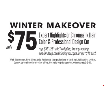 Winter Makeover $75 Expert Highlights or Chromasilk Hair Color & Professional Design Cut. Reg. $80-120 · add lowlights, brow grooming and/or deep conditioning masque for just $10 each. With this coupon. New clients only. Additional charges for long or thick hair. With select stylists. Cannot be combined with other offers. Not valid on prior services. Offer expires 3-3-19.