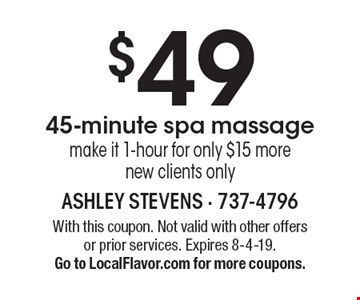 $49 45-minute spa massagemake it 1-hour for only $15 morenew clients only. With this coupon. Not valid with other offersor prior services. Expires 8-4-19.Go to LocalFlavor.com for more coupons.