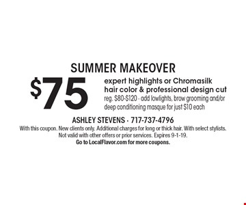 SUMMER MAKEOVER. $75 expert highlights or Chromasilk hair color & professional design cut. Reg. $80-$120 - add lowlights, brow grooming and/or deep conditioning masque for just $10 each. With this coupon. New clients only. Additional charges for long or thick hair. With select stylists. Not valid with other offers or prior services. Expires 9-1-19. Go to LocalFlavor.com for more coupons.