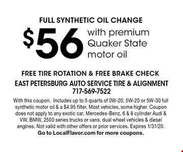$56 FULL SYNTHETIC OIL CHANGE with premium Quaker State motor oil. FREE TIRE ROTATION & FREE BRAKE CHECK. With this coupon. Includes up to 5 quarts of 0W-20, 5W-20 or 5W-30 full synthetic motor oil & a $4.95 filter. Most vehicles, some higher. Coupon does not apply to any exotic car, Mercedes-Benz, 6 & 8 cylinder Audi & VW, BMW, 2500 series trucks or vans, dual wheel vehicles & diesel engines. Not valid with other offers or prior services. Expires 1/31/20. Go to LocalFlavor.com for more coupons.