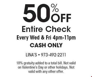 50% OFF Entire Check Every Wed & Fri 4pm-11pm, CASH ONLY. 18% gratuity added to a total bill. Not valid on Valentine's Day or other holidays. Not valid with any other offer.