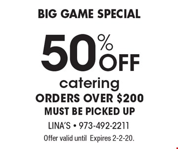 Big Game Special 50% OFF catering ORDERS OVER $200 MUST BE PICKED UP. Offer valid until Expires 2-2-20.