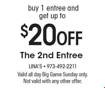 Buy 1 entree and get up to $20 OFF The 2nd Entree. Valid all day Big Game Sunday only. Not valid with any other offer.