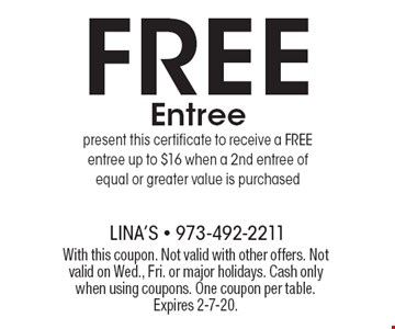 FREE Entree, present this certificate to receive a FREE entree up to $16 when a 2nd entree of equal or greater value is purchased. With this coupon. Not valid with other offers. Not valid on Wed., Fri. or major holidays. Cash only when using coupons. One coupon per table. Expires 2-7-20.