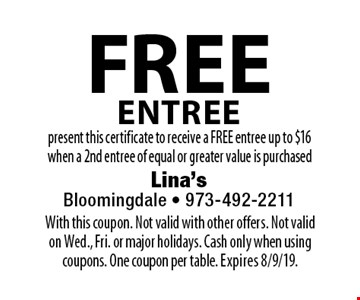 Free Entree. Present this certificate to receive a FREE entree up to $16 when a 2nd entree of equal or greater value is purchased. With this coupon. Not valid with other offers. Not valid on Wed., Fri. or major holidays. Cash only when using coupons. One coupon per table. Expires 8/9/19.