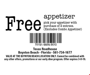Free appetizer pick your appetizer with purchase of 2 entrees. (Excludes Combo Appetizer). VALID AT THE BOYNTON BEACH LOCATION ONLY. Cannot be combined with any other offers, promotions or our early dine program. Offer expires 3-8-19.