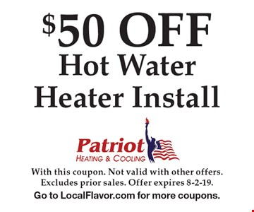 $50 OFF Hot Water Heater Install. With this coupon. Not valid with other offers.Excludes prior sales. Offer expires 8-2-19. Go to LocalFlavor.com for more coupons.