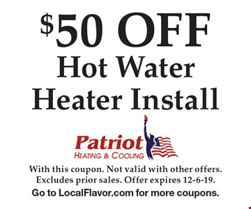 $50 OFF Hot Water Heater Install. With this coupon. Not valid with other offers. Excludes prior sales. Offer expires 12-6-19. Go to LocalFlavor.com for more coupons.