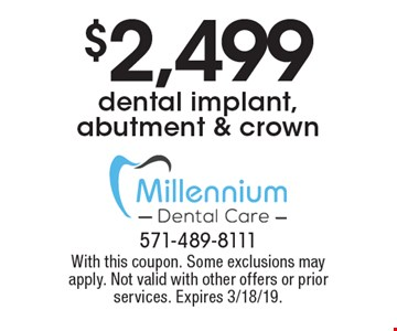 $2,499 dental implant, abutment & crown. With this coupon. Some exclusions may apply. Not valid with other offers or prior services. Expires 3/18/19.