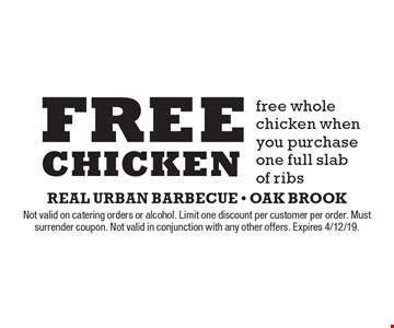Free chicken. Free whole chicken when you purchase one full slab of ribs. Not valid on catering orders or alcohol. Limit one discount per customer per order. Must surrender coupon. Not valid in conjunction with any other offers. Expires 4/12/19.