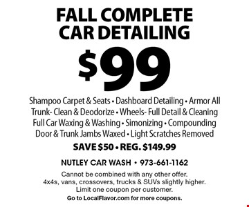 $99 Fall CompleteCar Detailing Shampoo Carpet & Seats - Dashboard Detailing - Armor All Trunk- Clean & Deodorize - Wheels- Full Detail & Cleaning Full Car Waxing & Washing - Simonizing - Compounding Door & Trunk Jambs Waxed - Light Scratches Removed Save $50 - Reg. $149.99. Cannot be combined with any other offer. 4x4s, vans, crossovers, trucks & SUVs slightly higher. Limit one coupon per customer. Go to LocalFlavor.com for more coupons.