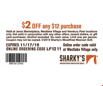 $2 off any $12 purchase. Valid at Janss Marketplace, Westlake Village and Newbury Park locations only. Not valid in conjunction with any other offers, reward dollars, or gift card purchases. Alcohol excluded. No cash value. Limit one per person. Coupon may not be copied. 2019 Sharky's Woodfired Mexican Grill. Expires11/17/19. ONLINE ORDERING CODE LF1211. Online order code valid at Westlake Village only.