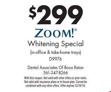 $299 ZOOM! Whitening Special (in-office & take-home trays) D9976. With this coupon. Not valid with other offers or prior visits. Not valid with insurance plans or in-house plan. Cannot be combined with any other offers. Offer expires 12/16/19.
