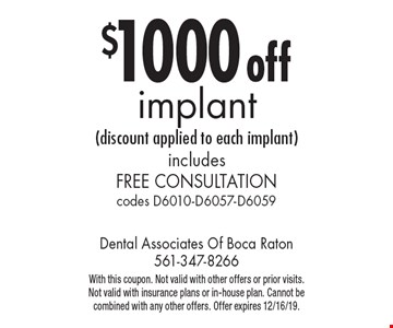 $1000 off implant (discount applied to each implant) includes free consultation codes D6010-D6057-D6059. With this coupon. Not valid with other offers or prior visits. Not valid with insurance plans or in-house plan. Cannot be combined with any other offers. Offer expires 12/16/19.