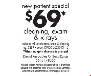 new patient special $69* cleaning, exam & x-rays includes full set of x-rays, exam & cleaning reg. $289 - codes D0150-D0210-D1110 *When no gum disease is present. With this coupon. Not valid with other offers or prior visits. Not valid with insurance plans or in-house plan. Cannot be combined with any other offers. Offer expires 12/16/19.