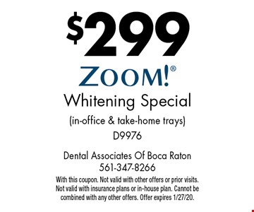 $299 ZOOM! Whitening Special (in-office & take-home trays) D9976. With this coupon. Not valid with other offers or prior visits. Not valid with insurance plans or in-house plan. Cannot be combined with any other offers. Offer expires 1/27/20.